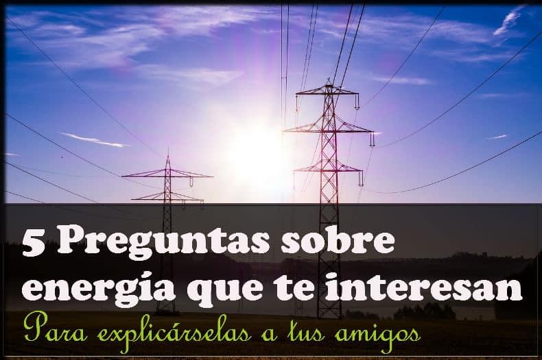 5 Preguntas Sobre Energía Con Respuestas Que Te Interesan